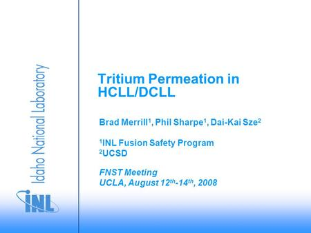 FNST Meeting UCLA, August 12 th -14 th, 2008 Brad Merrill 1, Phil Sharpe 1, Dai-Kai Sze 2 1 INL Fusion Safety Program 2 UCSD Tritium Permeation in HCLL/DCLL.