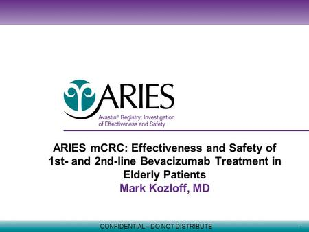 1 CONFIDENTIAL – DO NOT DISTRIBUTE ARIES mCRC: Effectiveness and Safety of 1st- and 2nd-line Bevacizumab Treatment in Elderly Patients Mark Kozloff, MD.