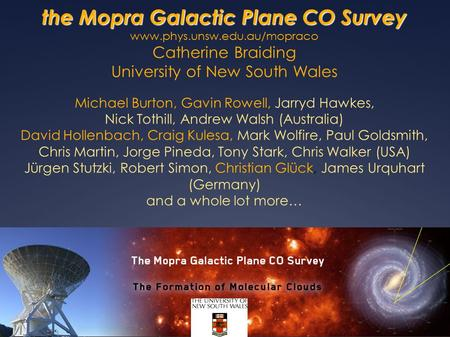 The Mopra Galactic Plane CO Survey the Mopra Galactic Plane CO Survey www.phys.unsw.edu.au/mopraco Catherine Braiding University of New South Wales Michael.