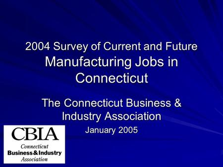 2004 Survey of Current and Future Manufacturing Jobs in Connecticut The Connecticut Business & Industry Association January 2005.