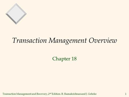 Transaction Management and Recovery, 2 nd Edition. R. Ramakrishnan and J. Gehrke1 Transaction Management Overview Chapter 18.