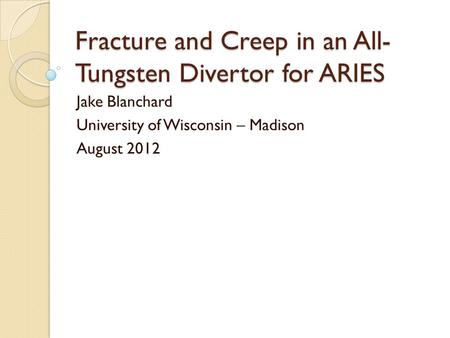 Fracture and Creep in an All- Tungsten Divertor for ARIES Jake Blanchard University of Wisconsin – Madison August 2012.