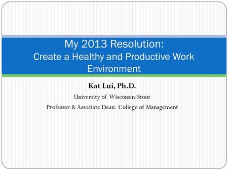 Kat Lui, Ph.D. University of Wisconsin-Stout Professor & Associate Dean: College of Management My 2013 Resolution: Create a Healthy and Productive Work.
