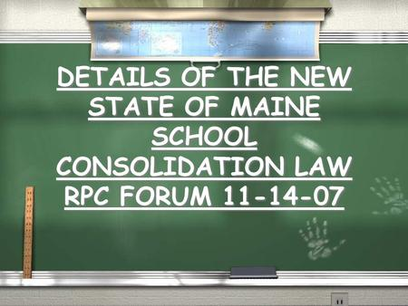 DETAILS OF THE NEW STATE OF MAINE SCHOOL CONSOLIDATION LAW RPC FORUM 11-14-07.