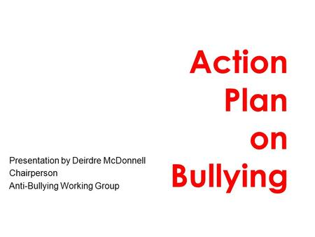 Action Plan on Bullying Presentation by Deirdre McDonnell Chairperson Anti-Bullying Working Group.