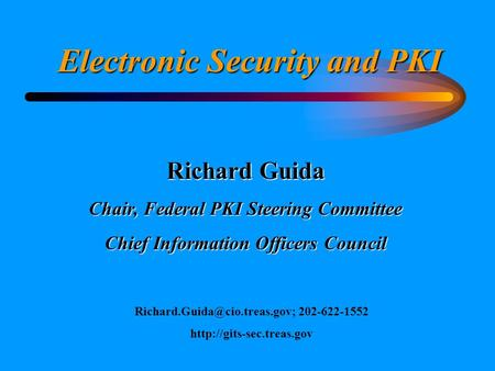 Electronic Security and PKI Richard Guida Chair, Federal PKI Steering Committee Chief Information Officers Council 202-622-1552.