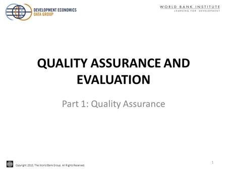 Copyright 2010, The World Bank Group. All Rights Reserved. QUALITY ASSURANCE AND EVALUATION Part 1: Quality Assurance 1.