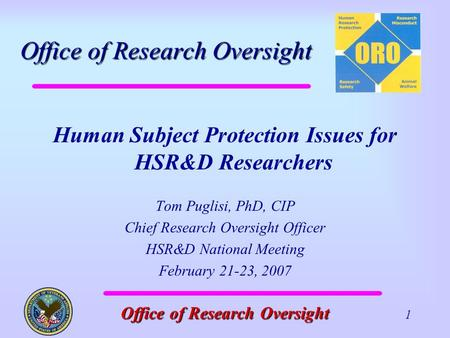 Office of Research Oversight Office of Research Oversight 1 Human Subject Protection Issues for HSR&D Researchers Tom Puglisi, PhD, CIP Chief Research.
