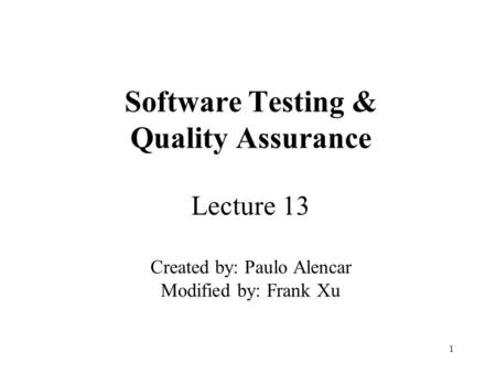 1 Software Testing & Quality Assurance Lecture 13 Created by: Paulo Alencar Modified by: Frank Xu.