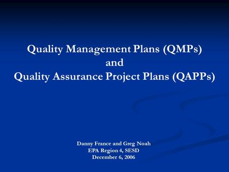 Quality Management Plans (QMPs) and Quality Assurance Project Plans (QAPPs) Danny France and Greg Noah EPA Region 4, SESD December 6, 2006.