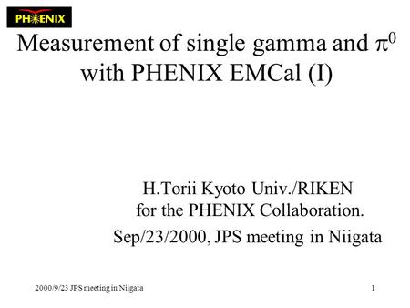 2000/9/23 JPS meeting in Niigata1 Measurement of single gamma and  0 with PHENIX EMCal (I) H.Torii Kyoto Univ./RIKEN for the PHENIX Collaboration. Sep/23/2000,