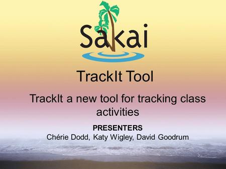 TrackIt Tool TrackIt a new tool for tracking class activities PRESENTERS Chérie Dodd, Katy Wigley, David Goodrum.