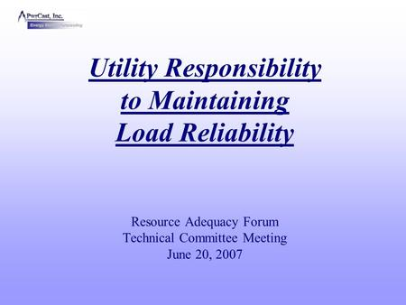Utility Responsibility to Maintaining Load Reliability Resource Adequacy Forum Technical Committee Meeting June 20, 2007.