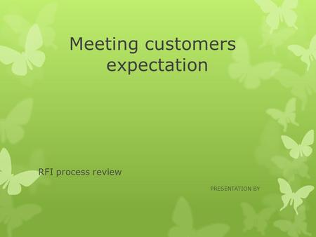 Meeting customers expectation RFI process review PRESENTATION BY.