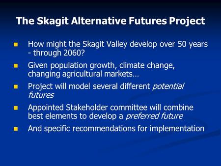 The Skagit Alternative Futures Project How might the Skagit Valley develop over 50 years - through 2060? Given population growth, climate change, changing.