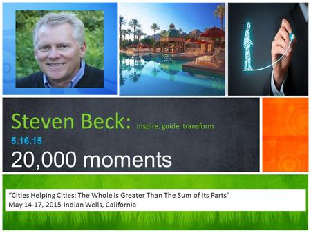 "Steven Beck: inspire. guide. transform 5.16.15 20,000 moments ""Cities Helping Cities: The Whole Is Greater Than The Sum of Its Parts"" May 14-17, 2015 Indian."