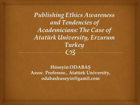Hüseyin ODABAŞ Assoc. Professor., Atatürk University, Publishing Ethics Awareness and Tendencies of Academicians: The Case of Atatürk.