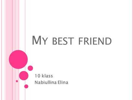 M Y BEST FRIEND 10 klass Nabiullina Elina. I am an ordinary teenager and like any other person I have friends. I have a lot of friends and I spend almost.
