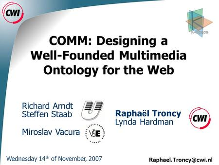 COMM: Designing a Well-Founded Multimedia Ontology for the Web Wednesday 14 th of November, 2007 Richard Arndt Steffen Staab Rapha.