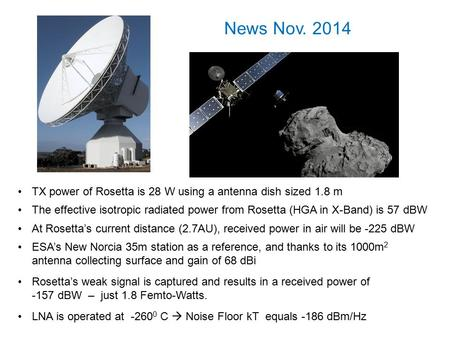 The effective isotropic radiated power from Rosetta (HGA in X-Band) is 57 dBW At Rosetta's current distance (2.7AU), received power in air will be -225.