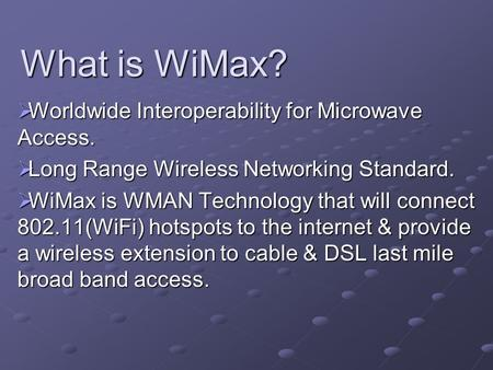 What is WiMax?  Worldwide Interoperability for Microwave Access.  Long Range Wireless Networking Standard.  WiMax is WMAN Technology that will connect.