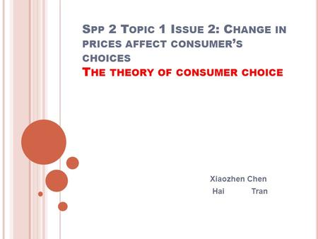 S PP 2 T OPIC 1 I SSUE 2: C HANGE IN PRICES AFFECT CONSUMER ' S CHOICES T HE THEORY OF CONSUMER CHOICE Xiaozhen Chen Hai Tran.
