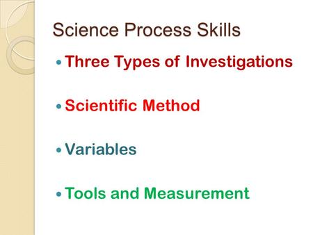 Science Process Skills Three Types of Investigations Scientific Method Variables Tools and Measurement.