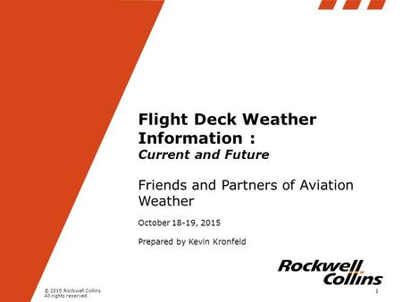 © 2015 Rockwell Collins All rights reserved. Flight Deck Weather Information : Current and Future Friends and Partners of Aviation Weather October 18-19,