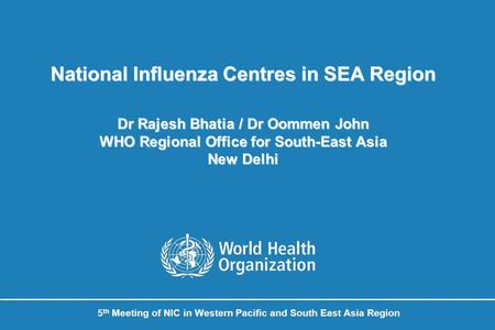 National Influenza Centres in SEA Region Dr Rajesh Bhatia / Dr Oommen John WHO Regional Office for South-East Asia New Delhi 5 th Meeting of NIC in Western.