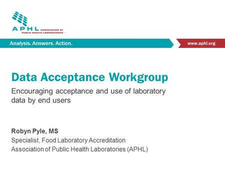 Analysis. Answers. Action. www.aphl.org Data Acceptance Workgroup Encouraging acceptance and use of laboratory data by end users Robyn Pyle, MS Specialist,