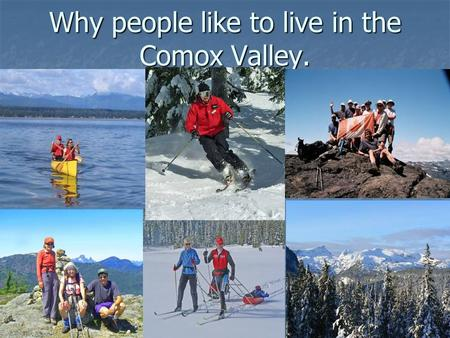 Why people like to live in the Comox Valley.. Clean Air Clean Water Natural Beauty Abundance of Outdoor Activities Friendly People Relaxed and quiet Life.