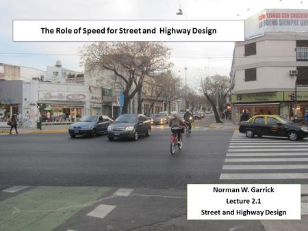 The Role of Speed for Street and Highway Design Norman W. Garrick Lecture 2.1 Street and Highway Design Norman W. Garrick Lecture 2.1 Street and Highway.