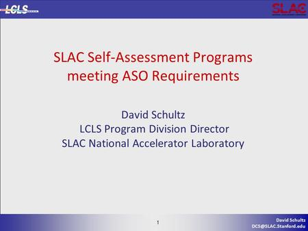 1 David Schultz 1 SLAC Self-Assessment Programs meeting ASO Requirements David Schultz LCLS Program Division Director SLAC National.