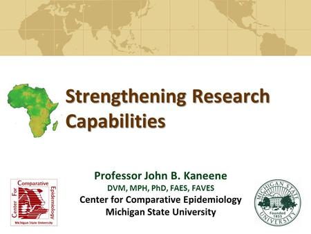 Strengthening Research Capabilities Professor John B. Kaneene DVM, MPH, PhD, FAES, FAVES Center for Comparative Epidemiology Michigan State University.