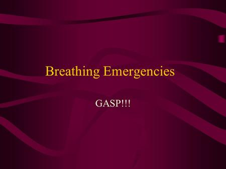 Breathing Emergencies GASP!!!. Breathing Emergencies Victim has difficulty/stops breathing Caused by: Drowning Obstructed airway (choking) Heart attack.