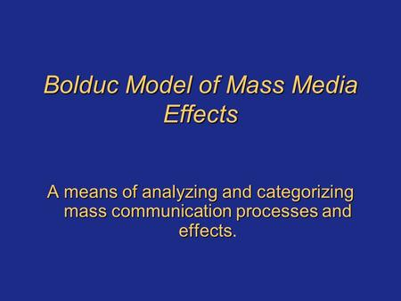 Bolduc Model of Mass Media Effects A means of analyzing and categorizing mass communication processes and effects A means of analyzing and categorizing.