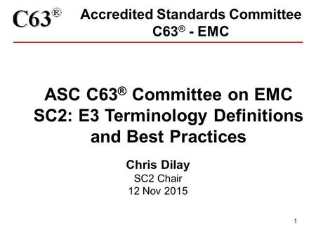 1 Accredited Standards Committee C63 ® - EMC ASC C63 ® Committee on EMC SC2: E3 Terminology Definitions and Best Practices Chris Dilay SC2 Chair 12 Nov.