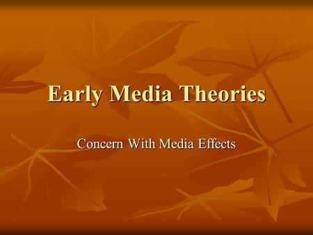 Early Media <strong>Theories</strong> Concern With Media Effects. Early Media <strong>Theories</strong> Early <strong>theories</strong> were primarily based on the interest to find the effects <strong>of</strong> mass.