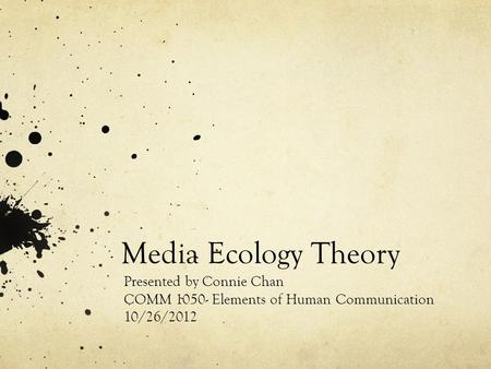 Media Ecology Theory Presented by Connie Chan COMM 1050- Elements of Human Communication 10/26/2012.