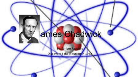 James Chadwick By: Amber Faudere Discovered the Neutron in 1932.