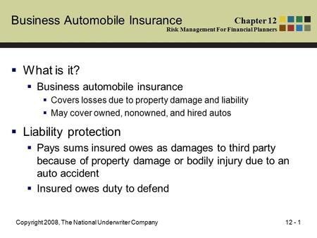 12 - 1Copyright 2008, The National Underwriter Company Business Automobile Insurance  What is it?  Business automobile insurance  Covers losses due.
