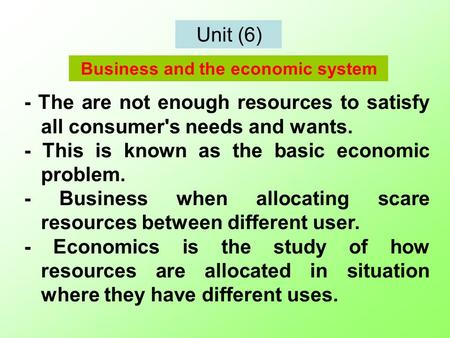 Unit (6) - The are not enough resources to satisfy all consumer's needs and wants. - This is known as the basic economic problem. - Business when allocating.