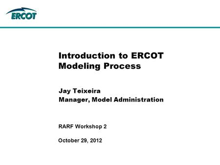 October 29, 2012 RARF Workshop 2 Introduction to ERCOT Modeling Process Jay Teixeira Manager, Model Administration.
