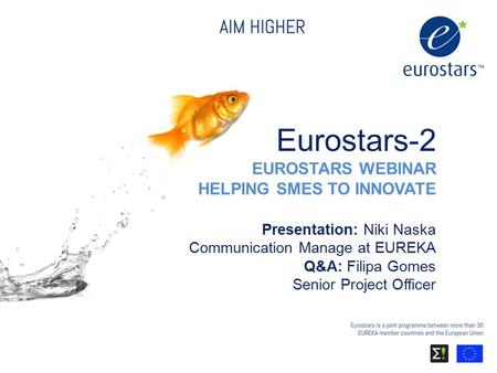 © EUREKA Secretariat 2015 Eurostars-2 EUROSTARS WEBINAR HELPING SMES TO INNOVATE Presentation: Niki Naska Communication Manage at EUREKA Q&A: Filipa Gomes.