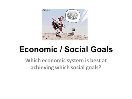 Economic / Social Goals Which economic system is best at achieving which social goals?