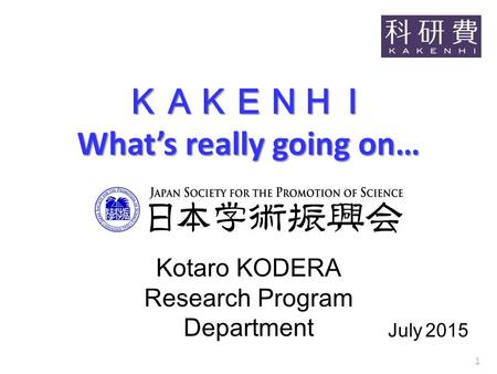 KAKENHI What's really going on… July 2015 Kotaro KODERA Research Program Department 1.
