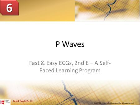 1 © 2013 The McGraw-Hill Companies, Inc. All rights reserved. Fast & Easy ECGs, 2E P Waves Fast & Easy ECGs, 2nd E – A Self- Paced Learning Program 66.