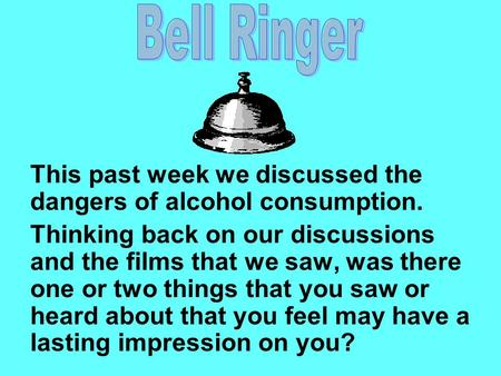 This past week we discussed the dangers of alcohol consumption. Thinking back on our discussions and the films that we saw, was there one or two things.