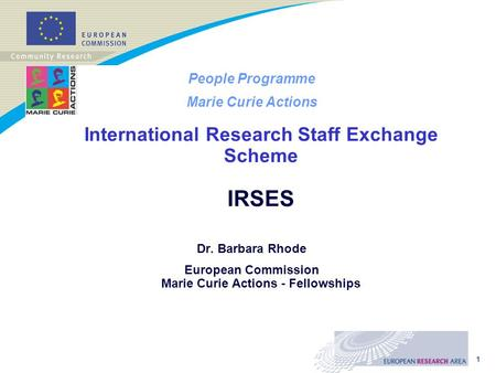 1 People Programme Marie Curie Actions International Research Staff Exchange Scheme IRSES Dr. Barbara Rhode European Commission Marie Curie Actions - Fellowships.