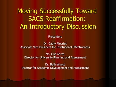 Moving Successfully Toward SACS Reaffirmation: An Introductory Discussion Presenters Dr. Cathy Fleuriet Associate Vice President for Institutional Effectiveness.